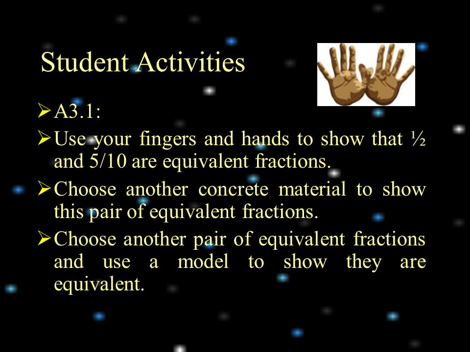 Student Activities A3.1: Use your fingers and hands to show that ½ and 5/10 are equivalent fractions.