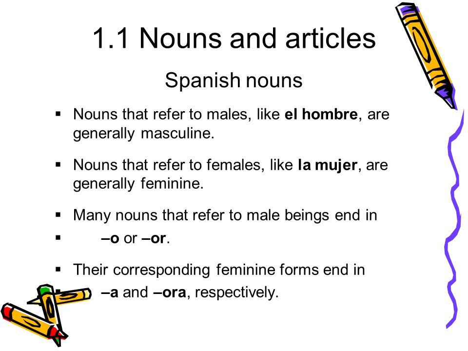 Spanish nouns Nouns that refer to males, like el hombre, are generally masculine.
