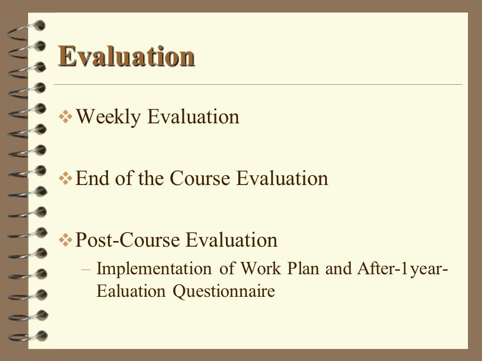 Evaluation Weekly Evaluation End of the Course Evaluation