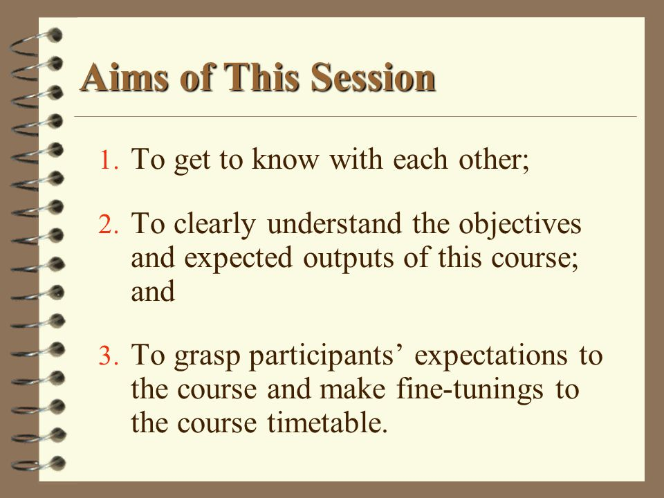 Aims of This Session To get to know with each other;