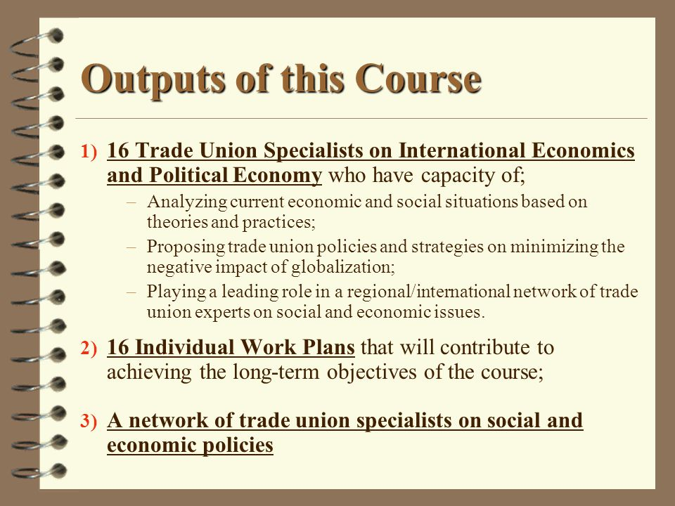 Outputs of this Course 16 Trade Union Specialists on International Economics and Political Economy who have capacity of;