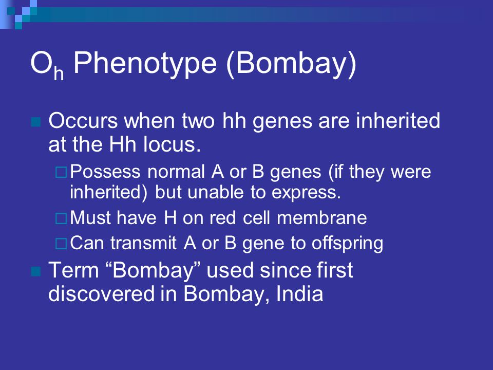 Oh Phenotype (Bombay) Occurs when two hh genes are inherited at the Hh locus.