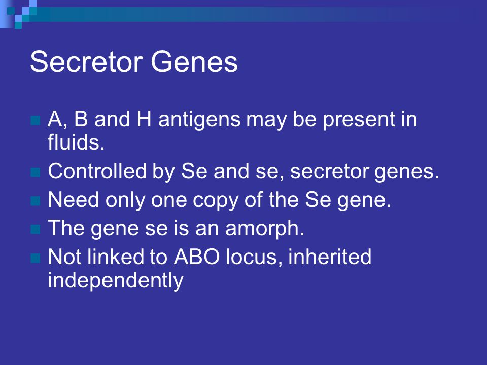 Secretor Genes A, B and H antigens may be present in fluids.