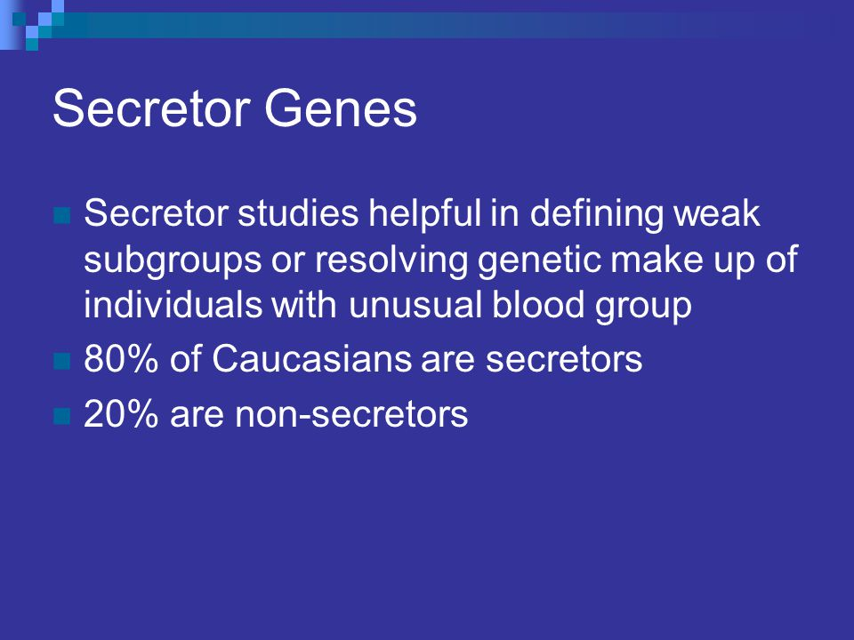 Secretor Genes Secretor studies helpful in defining weak subgroups or resolving genetic make up of individuals with unusual blood group.