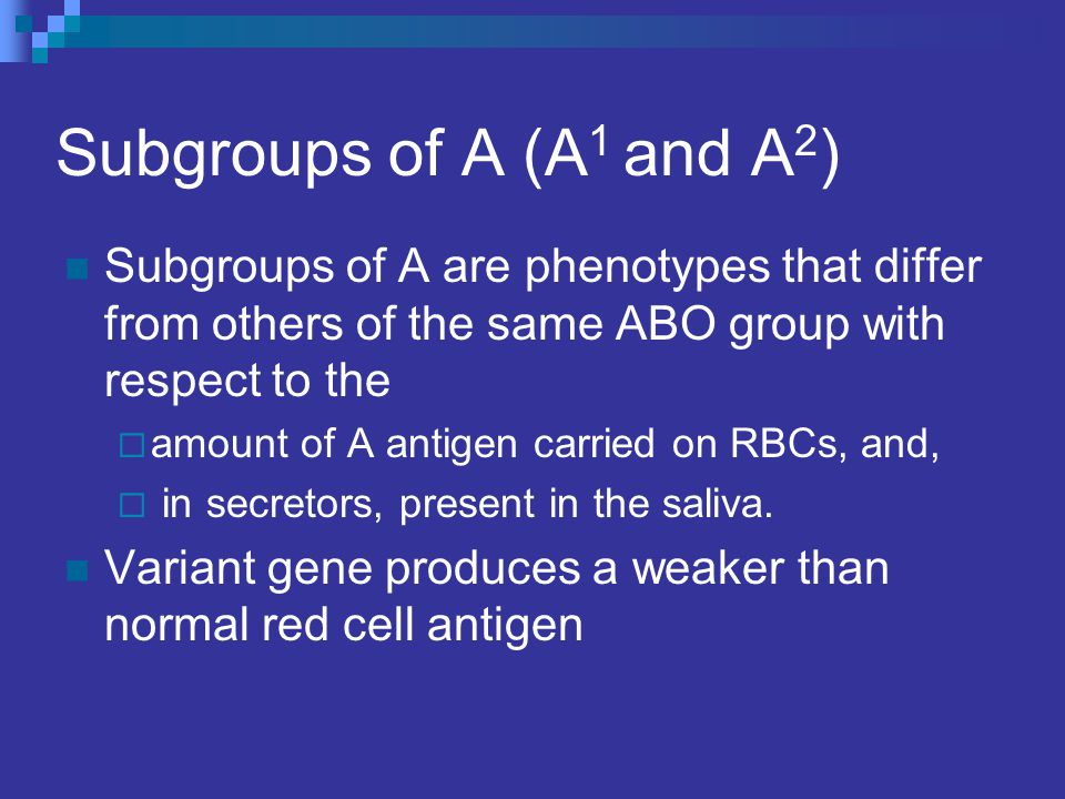 Subgroups of A (A1 and A2) Subgroups of A are phenotypes that differ from others of the same ABO group with respect to the.