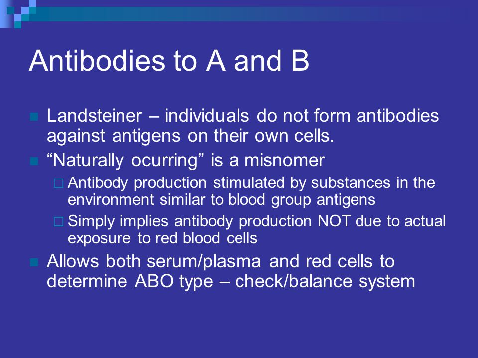 Antibodies to A and B Landsteiner – individuals do not form antibodies against antigens on their own cells.