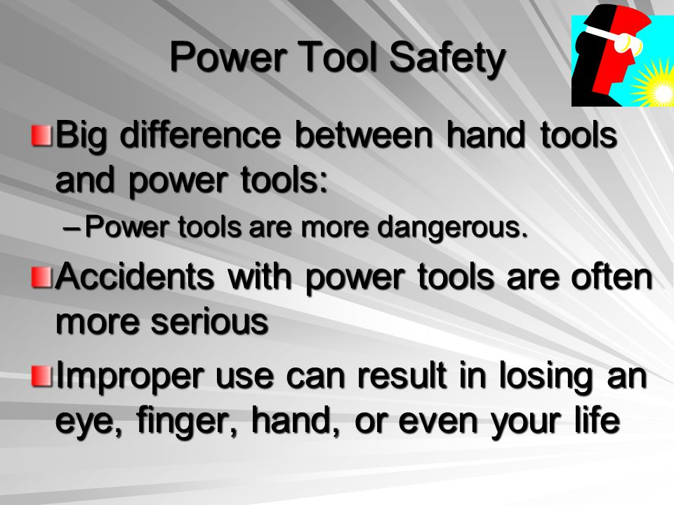 Power Tool Safety Big difference between hand tools and power tools: