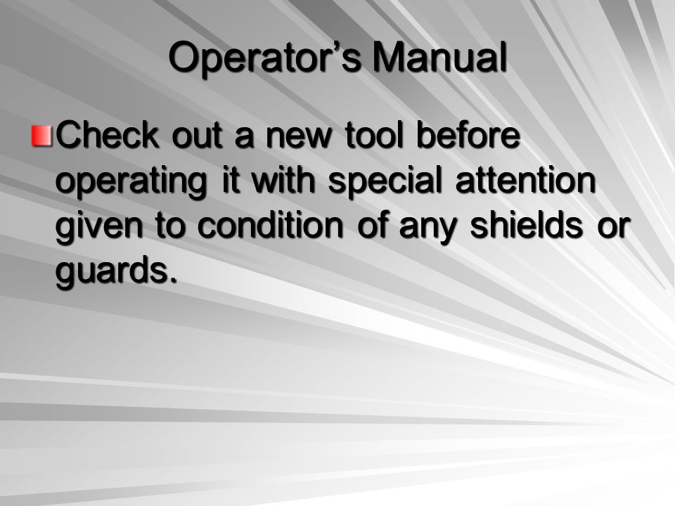 Operator's Manual Check out a new tool before operating it with special attention given to condition of any shields or guards.