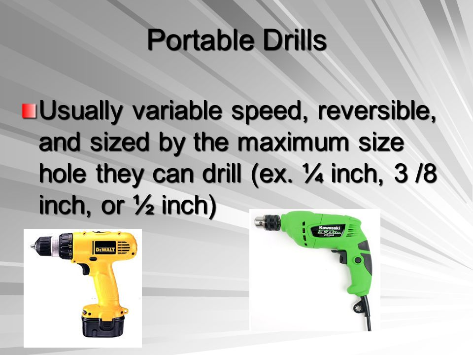 Portable Drills Usually variable speed, reversible, and sized by the maximum size hole they can drill (ex.