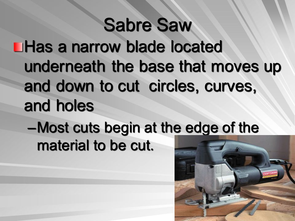 Sabre Saw Has a narrow blade located underneath the base that moves up and down to cut circles, curves, and holes.