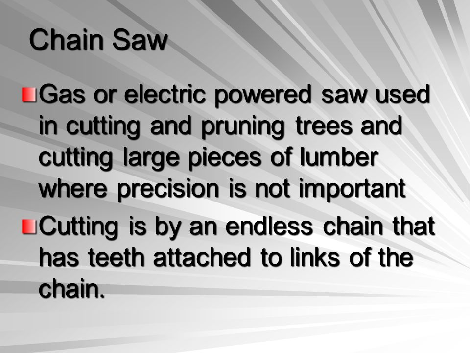 Chain Saw Gas or electric powered saw used in cutting and pruning trees and cutting large pieces of lumber where precision is not important.