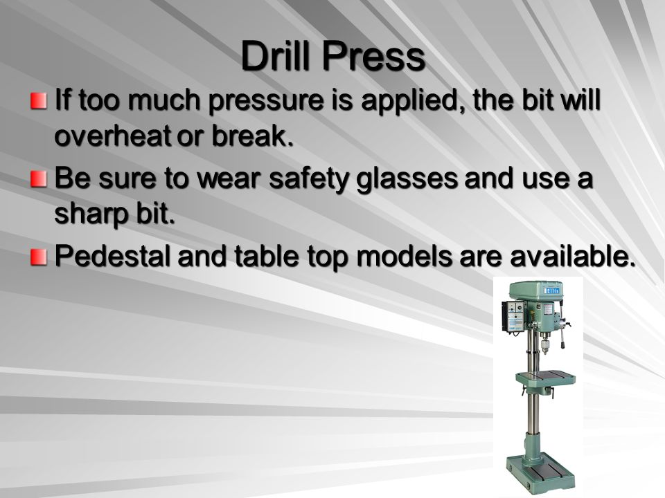 Drill Press If too much pressure is applied, the bit will overheat or break. Be sure to wear safety glasses and use a sharp bit.