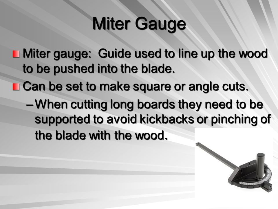 Miter Gauge Miter gauge: Guide used to line up the wood to be pushed into the blade. Can be set to make square or angle cuts.