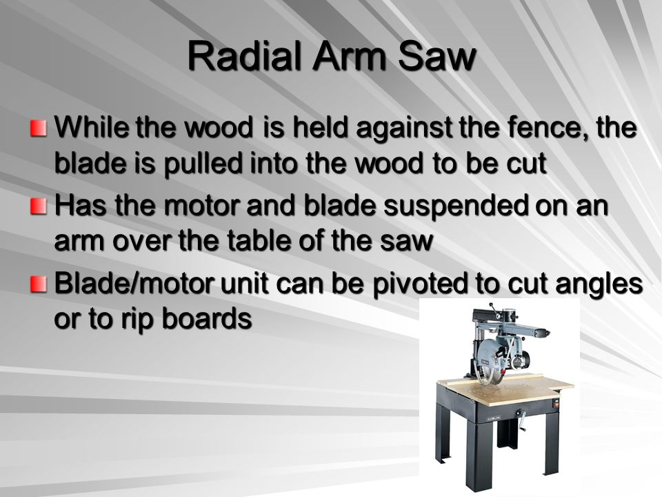 Radial Arm Saw While the wood is held against the fence, the blade is pulled into the wood to be cut.