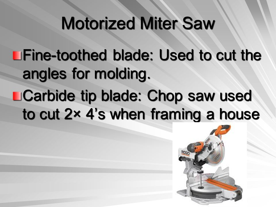 Motorized Miter Saw Fine-toothed blade: Used to cut the angles for molding.