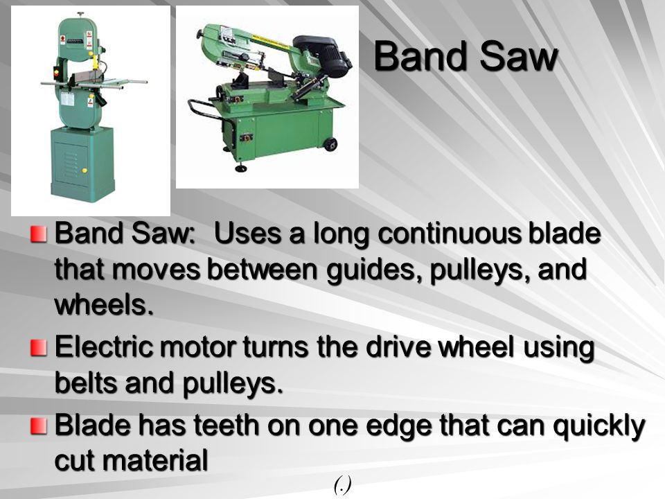 Band Saw Band Saw: Uses a long continuous blade that moves between guides, pulleys, and wheels.