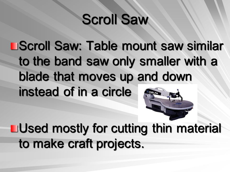 Scroll Saw Scroll Saw: Table mount saw similar to the band saw only smaller with a blade that moves up and down instead of in a circle.