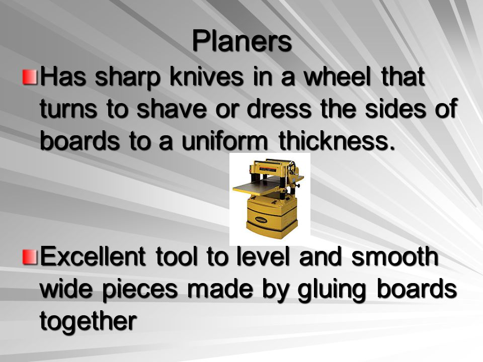 Planers Has sharp knives in a wheel that turns to shave or dress the sides of boards to a uniform thickness.