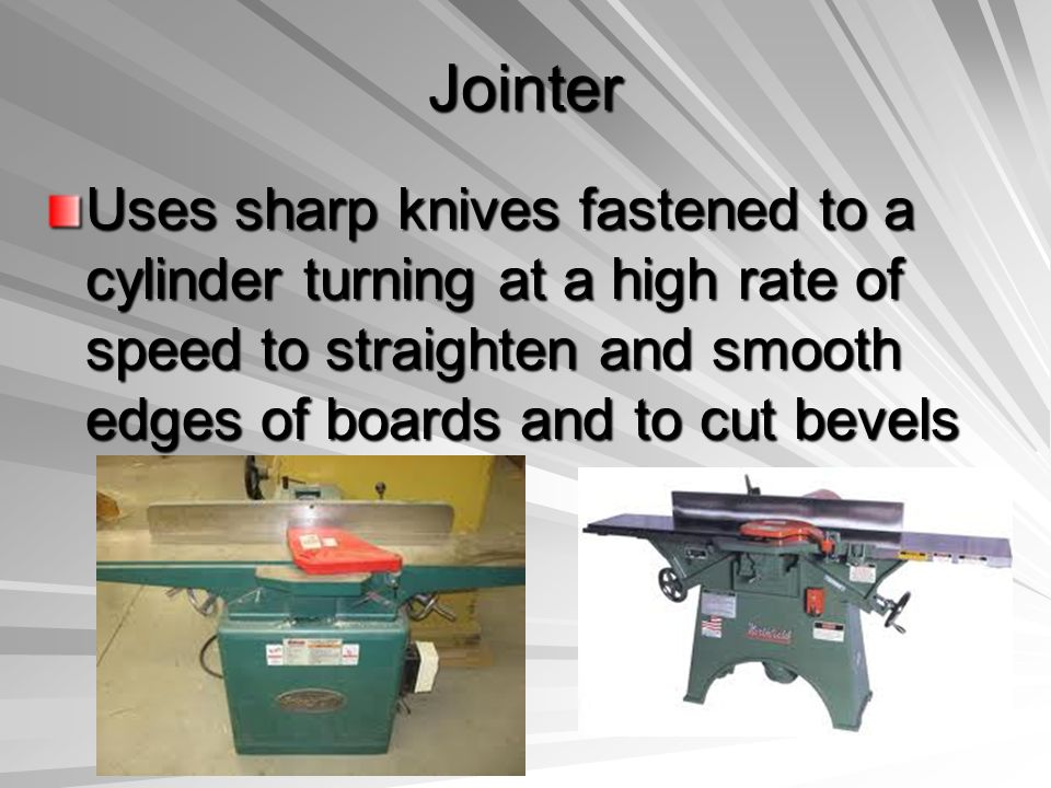 Jointer Uses sharp knives fastened to a cylinder turning at a high rate of speed to straighten and smooth edges of boards and to cut bevels.