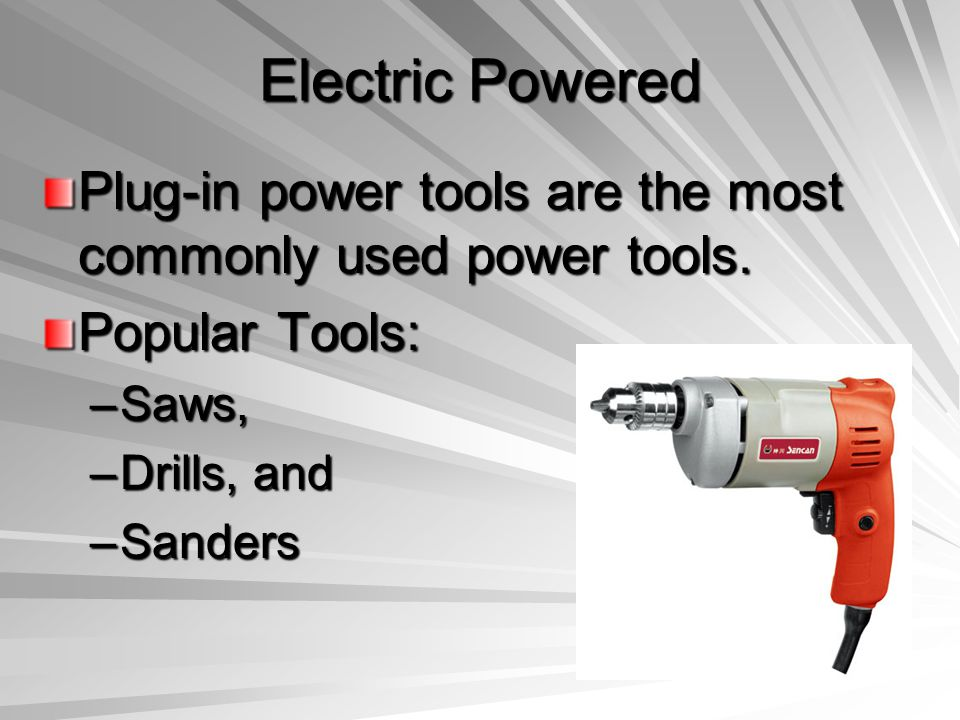 Electric Powered Plug-in power tools are the most commonly used power tools. Popular Tools: Saws,