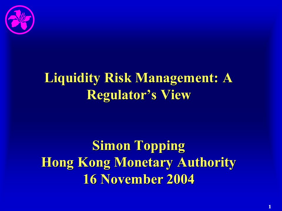 Liquidity Risk Management: A Regulator's View Simon Topping Hong Kong Monetary Authority 16 November 2004