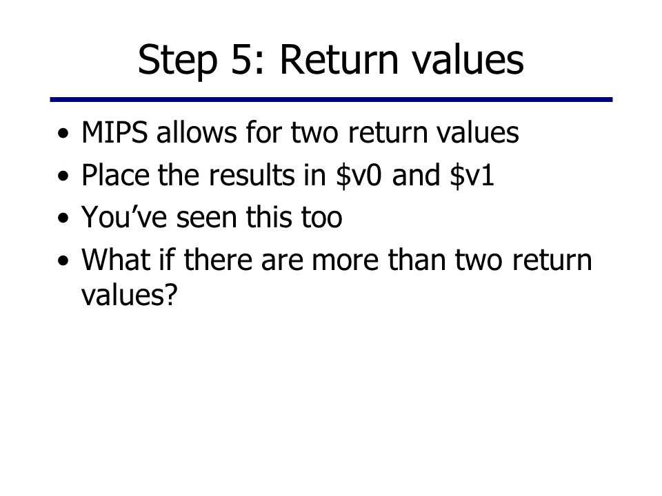 Step 5: Return values MIPS allows for two return values