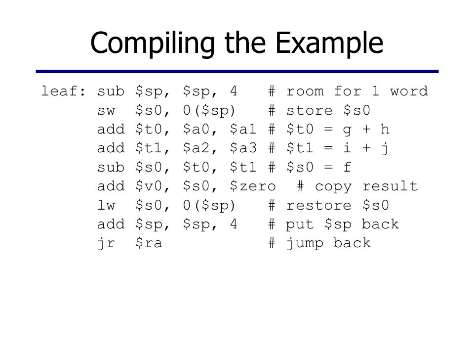 Compiling the Example leaf: sub $sp, $sp, 4 # room for 1 word