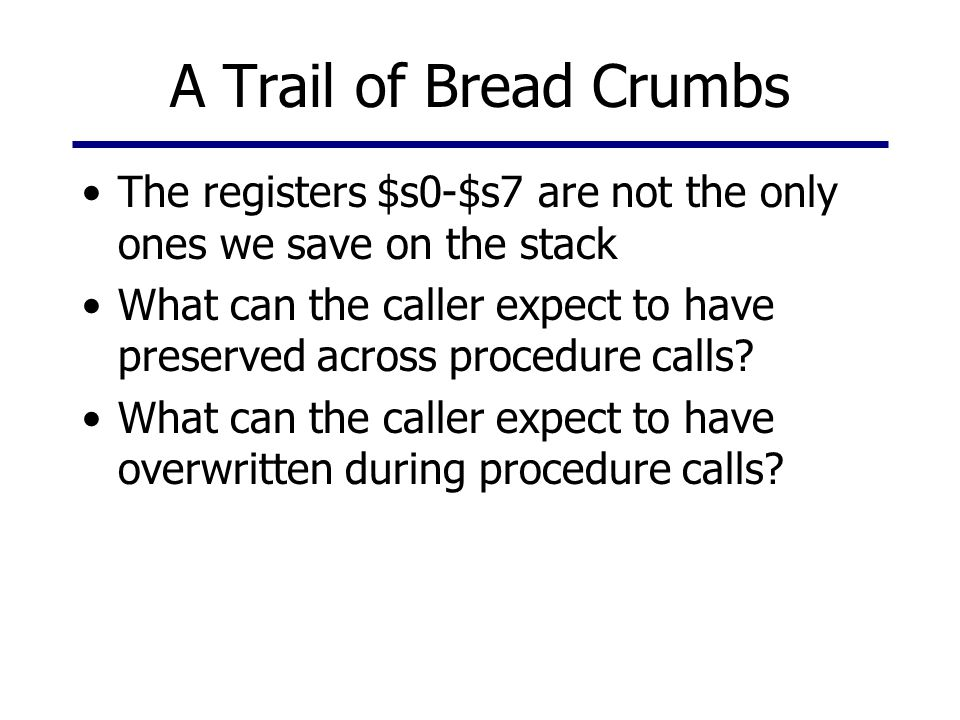 A Trail of Bread Crumbs The registers $s0-$s7 are not the only ones we save on the stack.