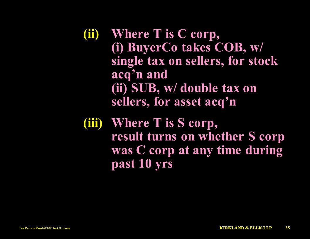 (ii) Where T is C corp, (i) BuyerCo takes COB, w/ single tax on sellers, for stock acq'n and (ii) SUB, w/ double tax on sellers, for asset acq'n