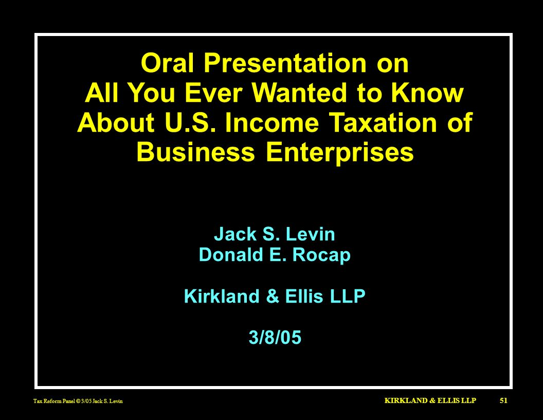 Oral Presentation onAll You Ever Wanted to Know About U.S. Income Taxation of Business Enterprises.