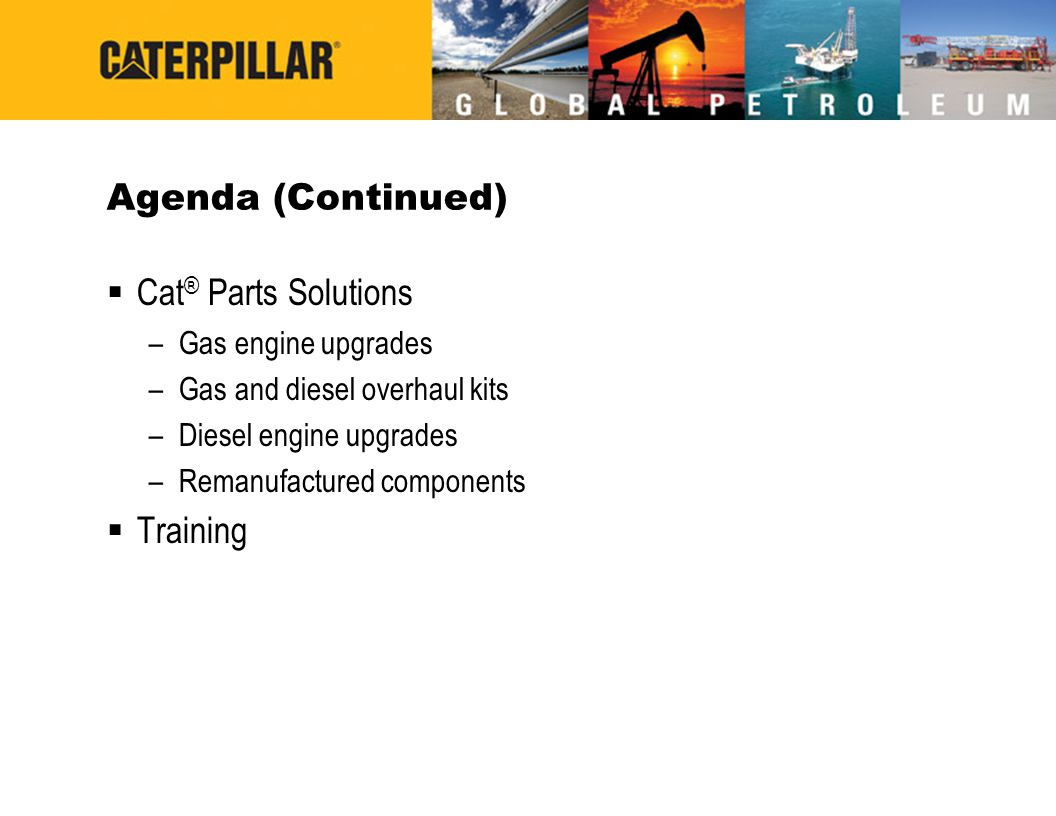 Agenda (Continued) Cat® Parts Solutions Training Gas engine upgrades