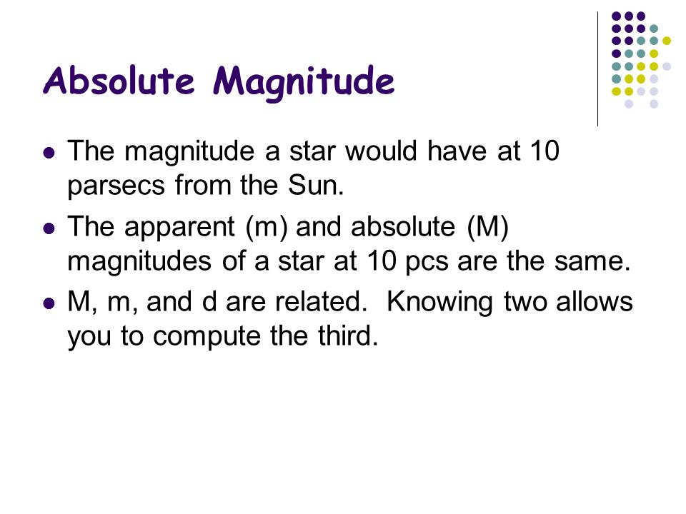 Absolute Magnitude The magnitude a star would have at 10 parsecs from the Sun.