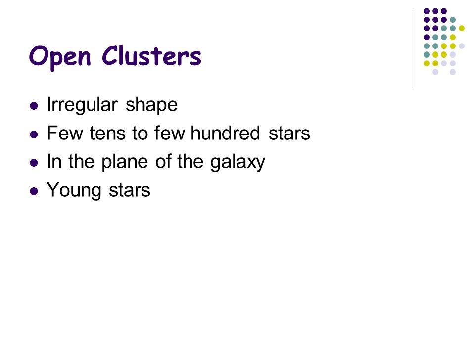 Open Clusters Irregular shape Few tens to few hundred stars