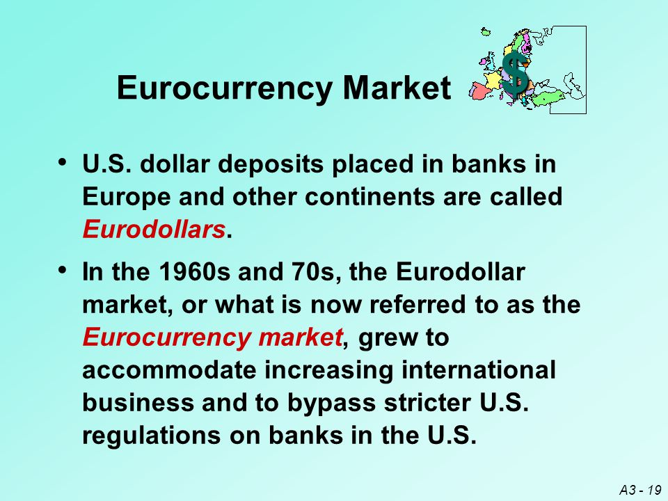 $ Eurocurrency Market. U.S. dollar deposits placed in banks in Europe and other continents are called Eurodollars.
