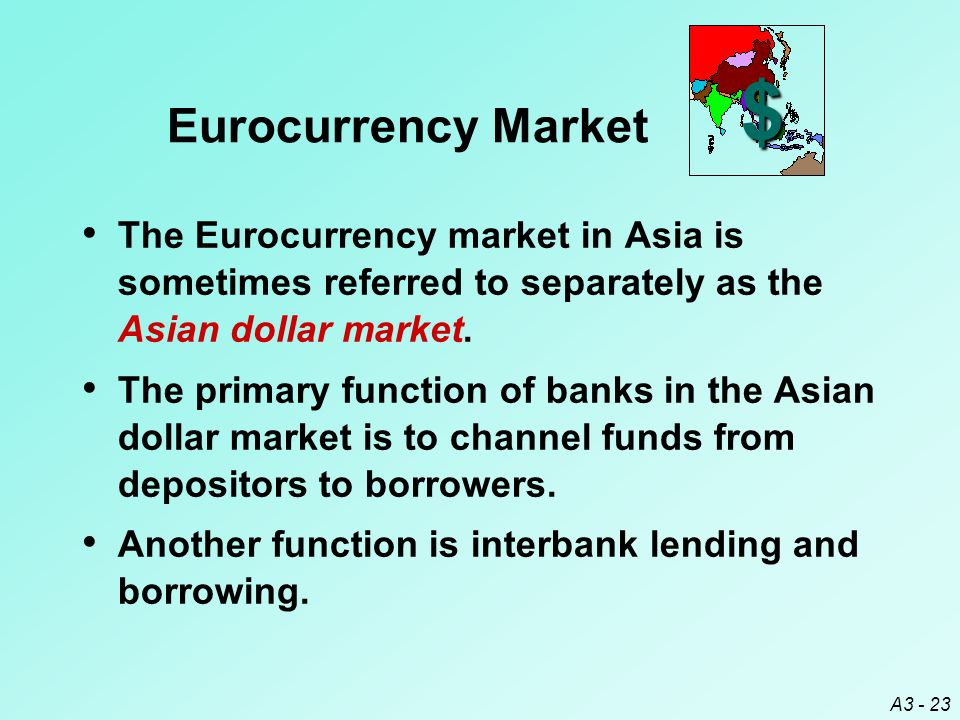 $ Eurocurrency Market. The Eurocurrency market in Asia is sometimes referred to separately as the Asian dollar market.