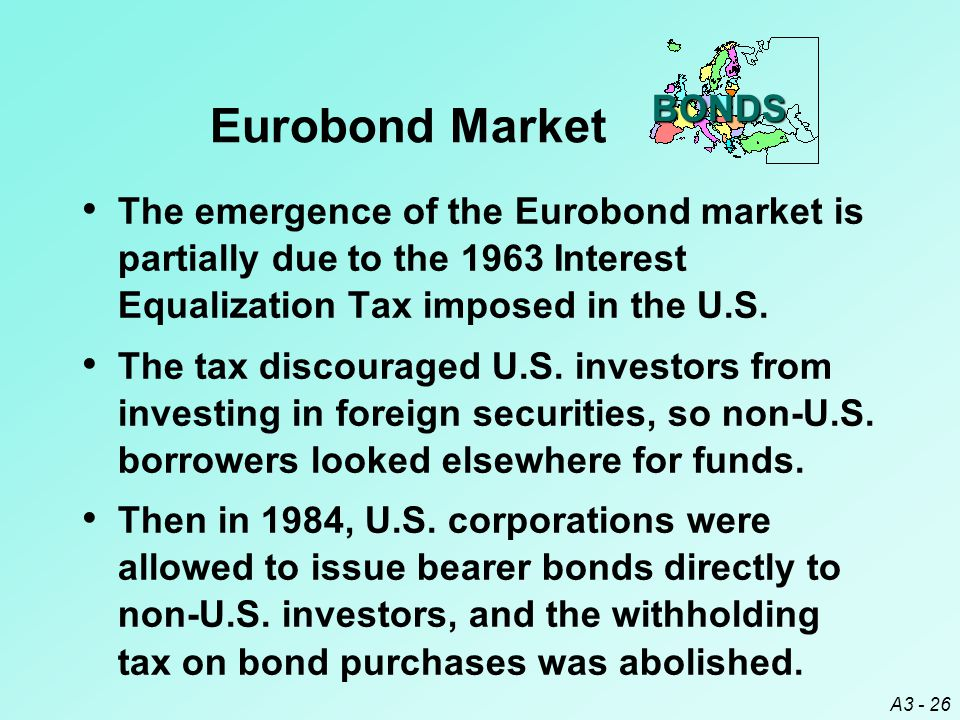 BONDS Eurobond Market. The emergence of the Eurobond market is partially due to the 1963 Interest Equalization Tax imposed in the U.S.