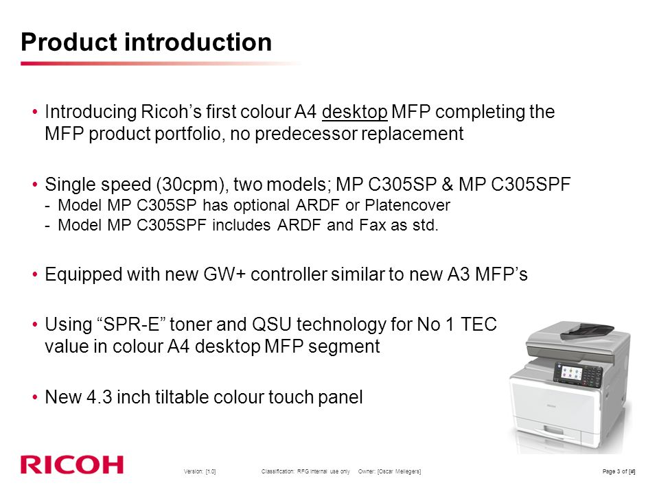 Product introduction Introducing Ricoh's first colour A4 desktop MFP completing the MFP product portfolio, no predecessor replacement.