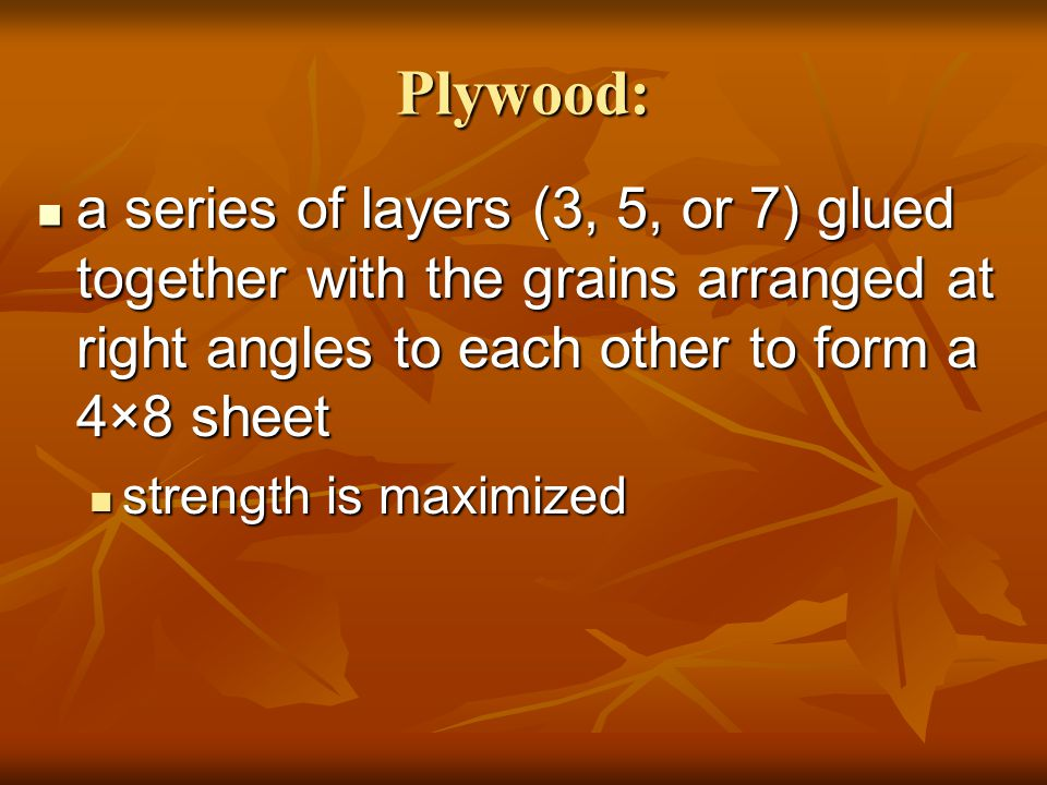 Plywood: a series of layers (3, 5, or 7) glued together with the grains arranged at right angles to each other to form a 4×8 sheet.