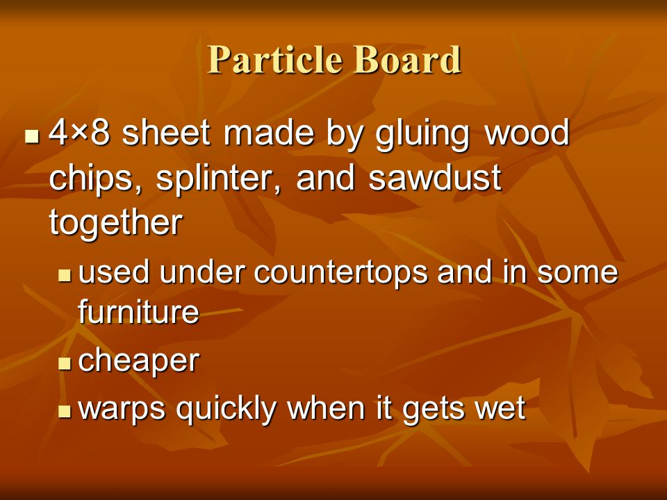 Particle Board 4×8 sheet made by gluing wood chips, splinter, and sawdust together. used under countertops and in some furniture.