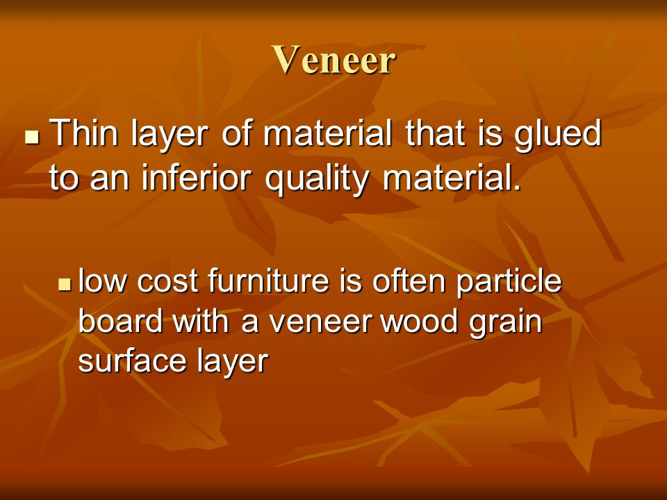 Veneer Thin layer of material that is glued to an inferior quality material.