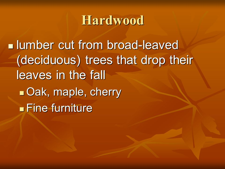 Hardwood lumber cut from broad-leaved (deciduous) trees that drop their leaves in the fall. Oak, maple, cherry.