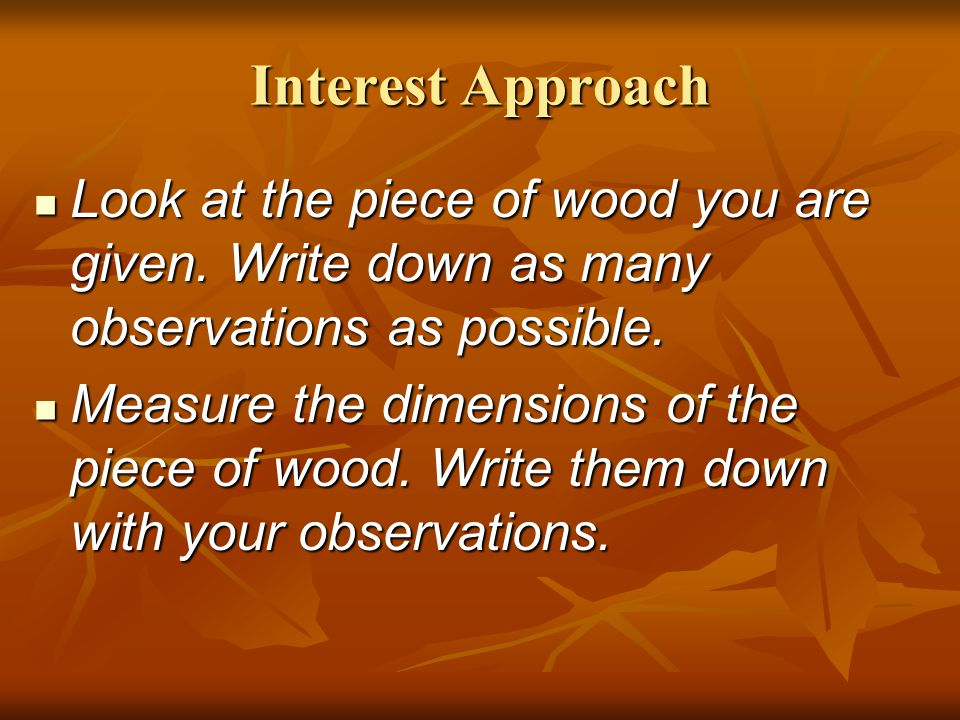 Interest Approach Look at the piece of wood you are given. Write down as many observations as possible.
