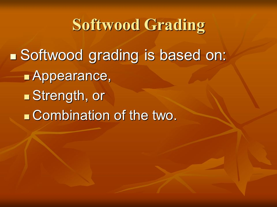 Softwood Grading Softwood grading is based on: Appearance,
