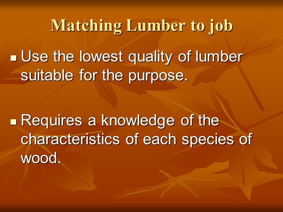 Matching Lumber to job Use the lowest quality of lumber suitable for the purpose.