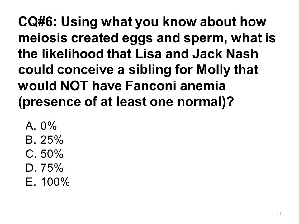 CQ#6: Using what you know about how meiosis created eggs and sperm, what is the likelihood that Lisa and Jack Nash could conceive a sibling for Molly that would NOT have Fanconi anemia (presence of at least one normal)