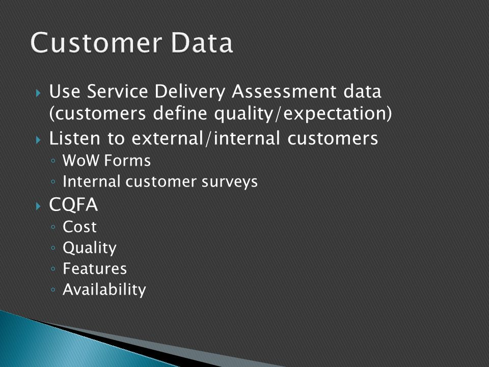 Customer Data Use Service Delivery Assessment data (customers define quality/expectation) Listen to external/internal customers.