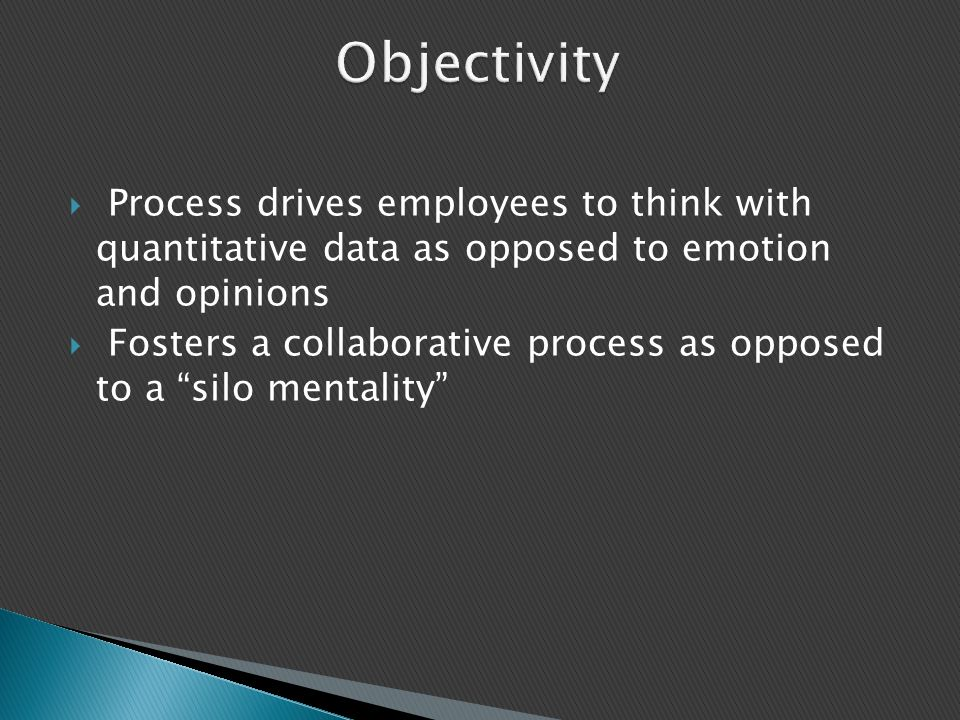 Objectivity Time: 2 min. Process drives employees to think with quantitative data as opposed to emotion and opinions.
