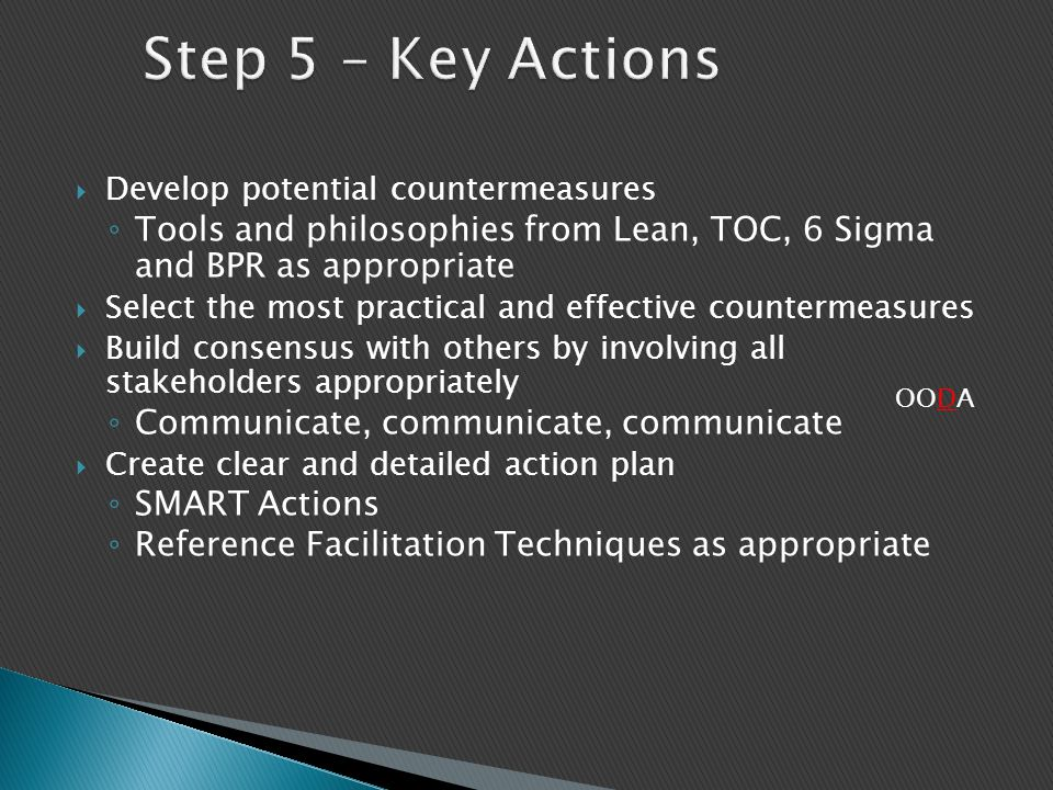 Step 5 – Key Actions Develop potential countermeasures. Tools and philosophies from Lean, TOC, 6 Sigma and BPR as appropriate.