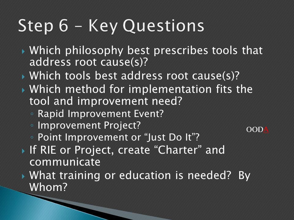 Step 6 – Key Questions Which philosophy best prescribes tools that address root cause(s) Which tools best address root cause(s)