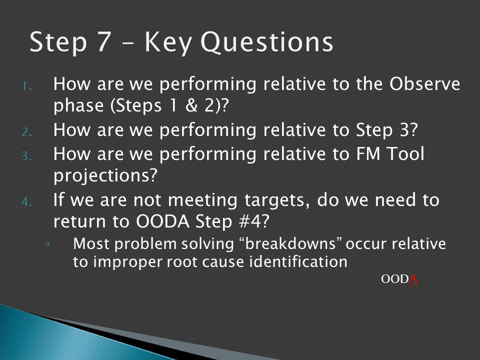 Step 7 – Key Questions How are we performing relative to the Observe phase (Steps 1 & 2) How are we performing relative to Step 3
